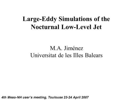 Large-Eddy Simulations of the Nocturnal Low-Level Jet M.A. Jiménez Universitat de les Illes Balears 4th Meso-NH user's meeting, Toulouse 23-24 April 2007.