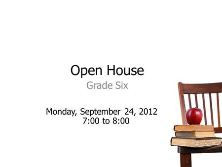 Open House Grade Six Monday, September 24, 2012 7:00 to 8:00.