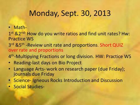 Monday, Sept. 30, 2013 Math- 1 st &2 nd- How do you write ratios and find unit rates? Hw: Practice WS 3 rd &5 th -Review unit rate and proportions. Short.