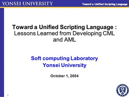 Toward a Unified Scripting Language 1 Toward a Unified Scripting Language : Lessons Learned from Developing CML and AML Soft computing Laboratory Yonsei.