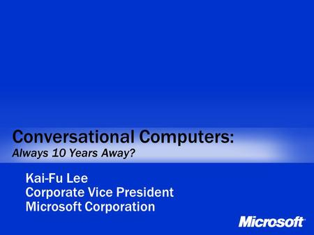 Conversational Computers: Always 10 Years Away? Kai-Fu Lee Corporate Vice President Microsoft Corporation.