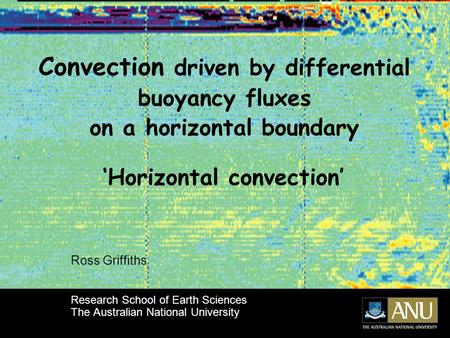 Convection driven by differential buoyancy fluxes on a horizontal boundary Ross Griffiths Research School of Earth Sciences The Australian National University.