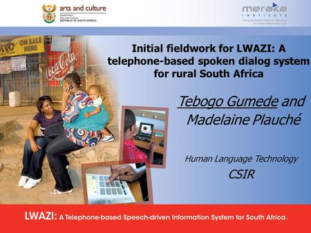 Initial fieldwork for LWAZI: A telephone-based spoken dialog system for rural South Africa Tebogo Gumede and Madelaine Plauché Human Language Technology.