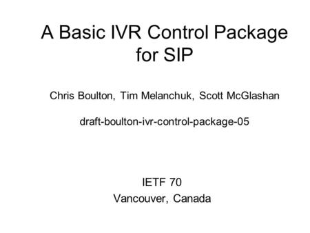 A Basic IVR Control Package for SIP Chris Boulton, Tim Melanchuk, Scott McGlashan draft-boulton-ivr-control-package-05 IETF 70 Vancouver, Canada.
