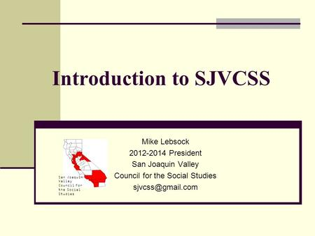 San Joaquin Valley Council for the Social Studies Introduction to SJVCSS Mike Lebsock 2012-2014 President San Joaquin Valley Council for the Social Studies.