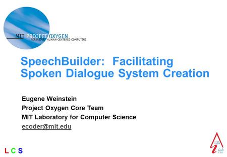 L C SL C S SpeechBuilder: Facilitating Spoken Dialogue System Creation Eugene Weinstein Project Oxygen Core Team MIT Laboratory for Computer Science