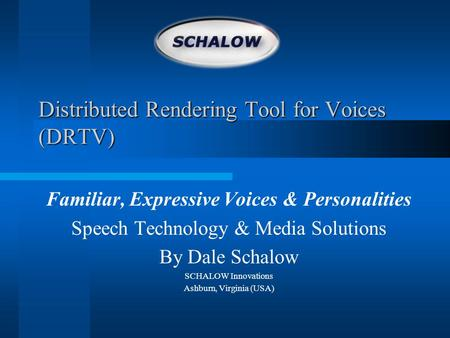 Distributed Rendering Tool for Voices (DRTV) Familiar, Expressive Voices & Personalities Speech Technology & Media Solutions By Dale Schalow SCHALOW Innovations.