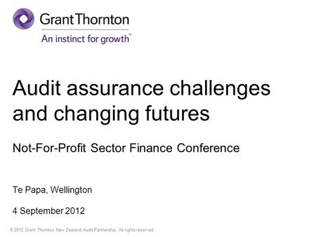 © 2012 Grant Thornton New Zealand Audit Partnership. All rights reserved. Audit assurance challenges and changing futures Not-For-Profit Sector Finance.