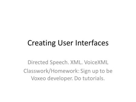Creating User Interfaces Directed Speech. XML. VoiceXML Classwork/Homework: Sign up to be Voxeo developer. Do tutorials.