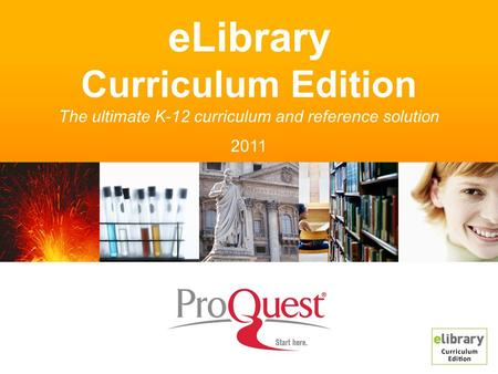 ELibrary Curriculum Edition The ultimate K-12 curriculum and reference solution 2011.