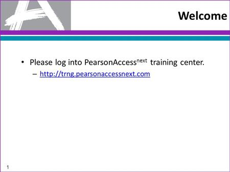 Welcome Please log into PearsonAccess next training center. –   1.