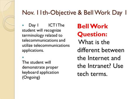 Nov. 11th-Objective & Bell Work Day 1 Day 1 ICT1The student will recognize terminology related to telecommunications and utilize telecommunications applications.