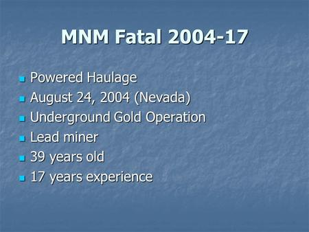 MNM Fatal 2004-17 Powered Haulage Powered Haulage August 24, 2004 (Nevada) August 24, 2004 (Nevada) Underground Gold Operation Underground Gold Operation.