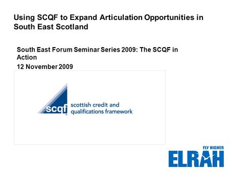 Using SCQF to Expand Articulation Opportunities in South East Scotland South East Forum Seminar Series 2009: The SCQF in Action 12 November 2009 Insert.