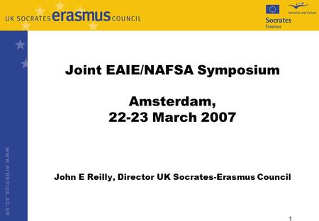 1 Joint EAIE/NAFSA Symposium Amsterdam, 22-23 March 2007 John E Reilly, Director UK Socrates-Erasmus Council.