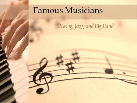 Click to edit Master title style Famous Musicians Swing, Jazz, and Big Band.