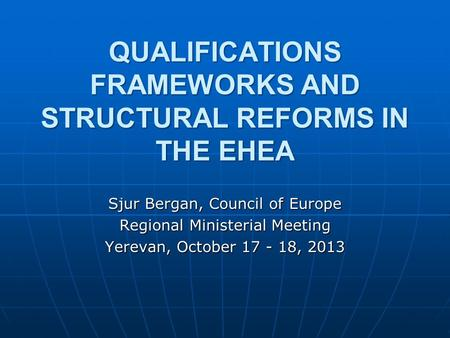 QUALIFICATIONS FRAMEWORKS AND STRUCTURAL REFORMS IN THE EHEA Sjur Bergan, Council of Europe Regional Ministerial Meeting Yerevan, October 17 - 18, 2013.