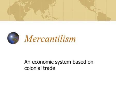 Mercantilism An economic system based on colonial trade.