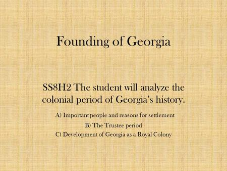 Founding of Georgia SS8H2 The student will analyze the colonial period of Georgia's history. A) Important people and reasons for settlement B) The Trustee.