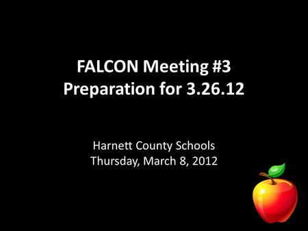 FALCON Meeting #3 Preparation for 3.26.12 Harnett County Schools Thursday, March 8, 2012.