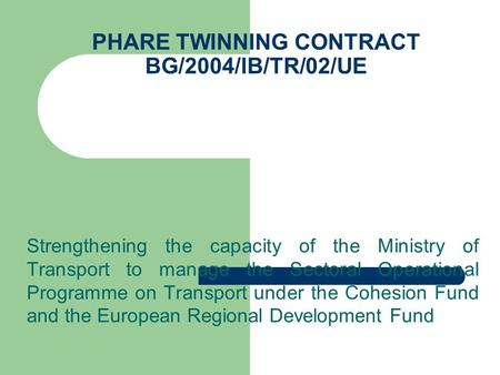 PHARE TWINNING CONTRACT BG/2004/IB/TR/02/UE Strengthening the capacity of the Ministry of Transport to manage the Sectoral Operational Programme on Transport.