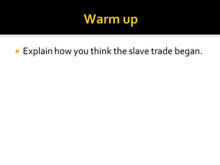  Explain how you think the slave trade began..  Read the first hand account of what it was like for slaves during the Middle passage on while being.