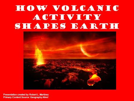 How Volcanic Activity Shapes Earth Presentation created by Robert L. Martinez Primary Content Source: Geography Alive!