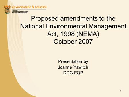1 Proposed amendments to the National Environmental Management Act, 1998 (NEMA) October 2007 Presentation by Joanne Yawitch DDG EQP.