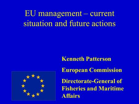 EU management – current situation and future actions Kenneth Patterson European Commission Directorate-General of Fisheries and Maritime Affairs.