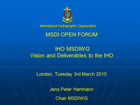 International Hydrographic Organization MSDI OPEN FORUM IHO MSDIWG Vision and Deliverables to the IHO London, Tuesday 3rd March 2015 Jens Peter Hartmann.
