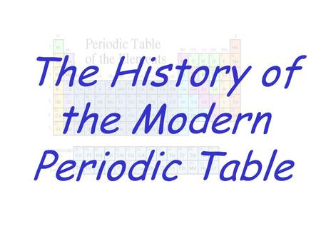 The History of the Modern Periodic Table. History of the Periodic Table Dmitri Mendeleev – first to organize elements according to their properties Mendeleev.
