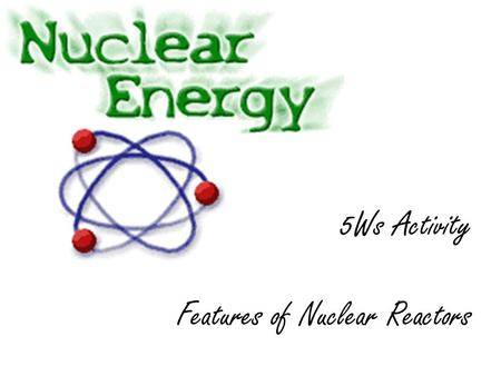 5Ws Activity Features of Nuclear Reactors. The nuclear reactor Control rods Moderator and coolant (water) Steel vessel Fuel pins Pump Concrete shield.