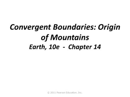 © 2011 Pearson Education, Inc. Convergent Boundaries: Origin of Mountains Earth, 10e - Chapter 14.