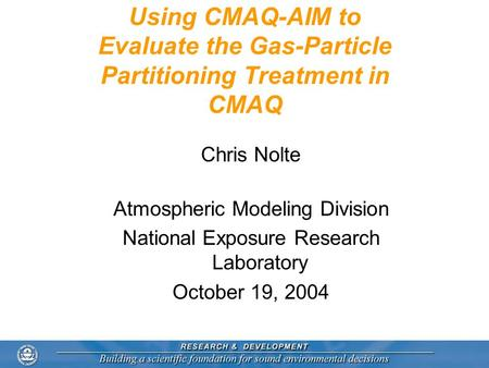 Using CMAQ-AIM to Evaluate the Gas-Particle Partitioning Treatment in CMAQ Chris Nolte Atmospheric Modeling Division National Exposure Research Laboratory.
