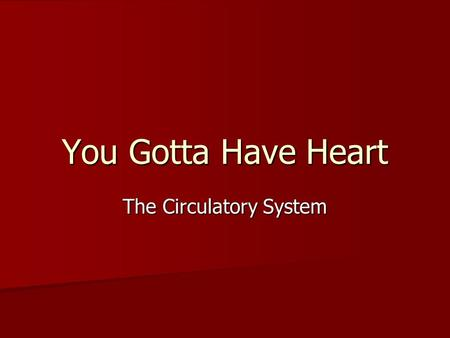 You Gotta Have Heart The Circulatory System. Circulatory System Consists of… Blood Vessels Blood Vessels Blood Blood Heart Heart.