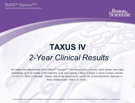 TAXUS IV 2-Year Clinical Results The safety and effectiveness of the TAXUS TM Express 2TM Paclitaxel-Eluting Coronary Stent System have been established.