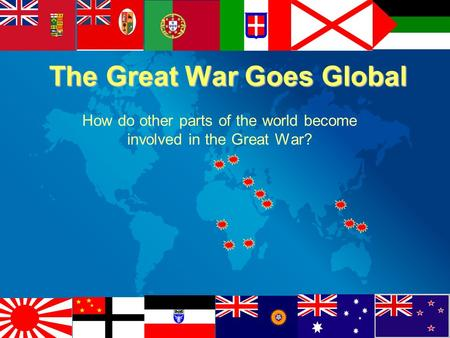 The Great War Goes Global How do other parts of the world become involved in the Great War?