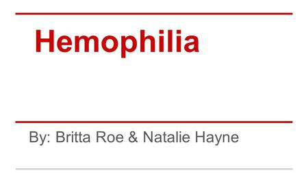 Hemophilia By: Britta Roe & Natalie Hayne. Why We Chose It ●We chose to study the non-communicable disease hemophilia because it is relatively unheard.