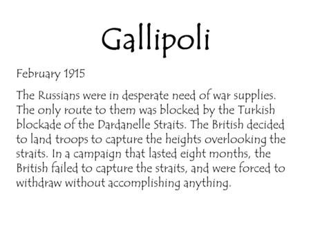 Gallipoli February 1915 The Russians were in desperate need of war supplies. The only route to them was blocked by the Turkish blockade of the Dardanelle.