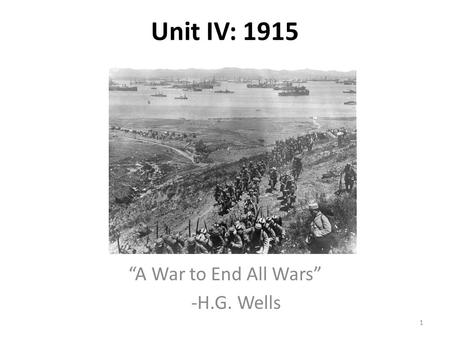"Unit IV: 1915 ""A War to End All Wars"" -H.G. Wells 1."