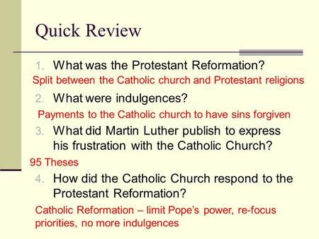 Quick Review 1. What was the Protestant Reformation? 2. What were indulgences? 3. What did Martin Luther publish to express his frustration with the Catholic.