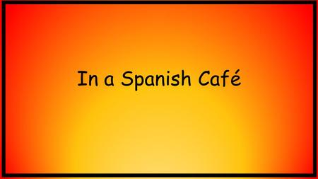 In a Spanish Café. What is a café? A café is a type of small restaurant which usually sells coffee and light snacks.