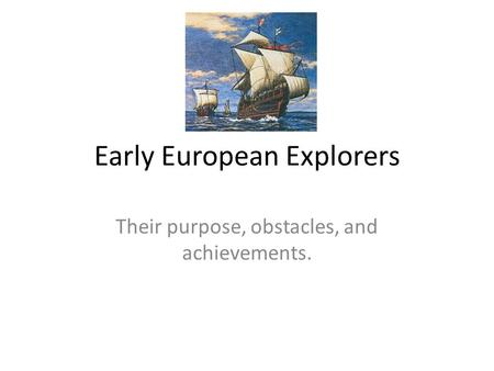 Early European Explorers Their purpose, obstacles, and achievements.
