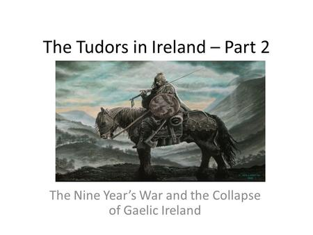 The Tudors in Ireland – Part 2 The Nine Year's War and the Collapse of Gaelic Ireland.