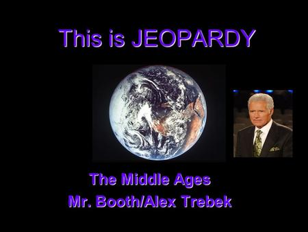 This is JEOPARDY The Middle Ages The Middle Ages Mr. Booth/Alex Trebek Mr. Booth/Alex Trebek.
