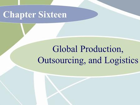 Chapter Sixteen Global Production, Outsourcing, and Logistics.