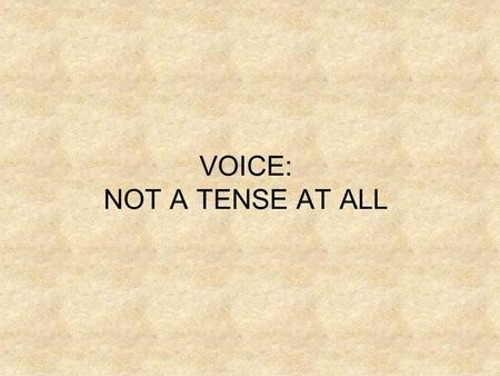 VOICE: NOT A TENSE AT ALL. Voice refers to whether or not the subject is actually performing the action described by the verb. There are two types of.