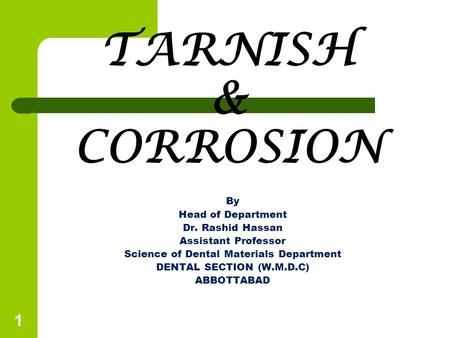 TARNISH & CORROSION By Head of Department Dr. Rashid Hassan Assistant Professor Science of Dental Materials Department DENTAL SECTION (W.M.D.C) ABBOTTABAD.