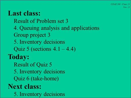 CDAE 266 - Class 23 Nov. 15 Last class: Result of Problem set 3 4. Queuing analysis and applications Group project 3 5. Inventory decisions Quiz 5 (sections.
