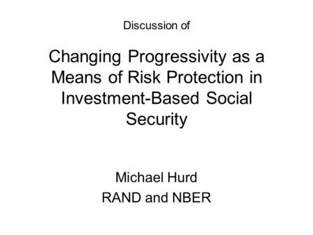 Discussion of Changing Progressivity as a Means of Risk Protection in Investment-Based Social Security Michael Hurd RAND and NBER.